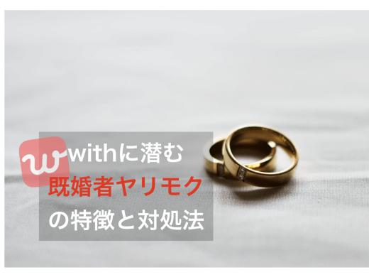マッチングアプリwith(ウィズ)にいる既婚者やヤリモクの特徴と対策法!