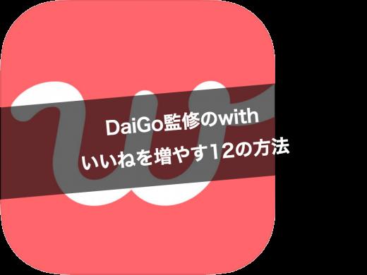 DaiGo監修アプリwithで今すぐ出来るいいねを増やす14の方法