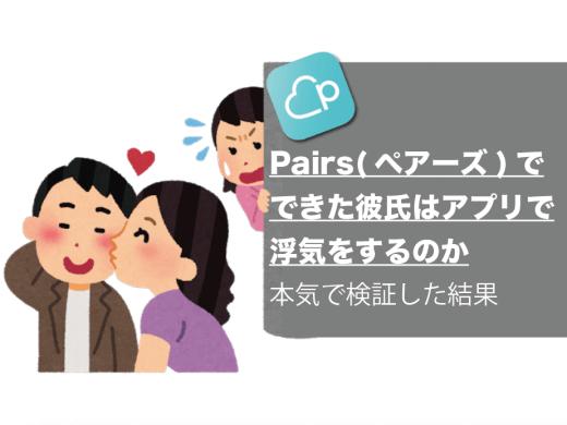 【体験談】Pairs(ペアーズ)でできた彼氏はアプリで浮気をするのか本気で検証した結果