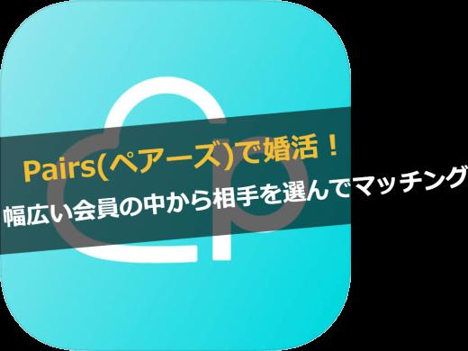 Pairs(ペアーズ)で婚活!幅広いユーザーの中から相手を選んでマッチングできるアプリ!