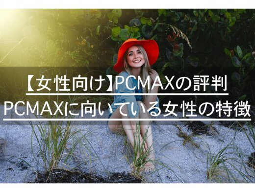 【女性向け】PCMAXの評判・口コミ!PCMAXに向いている女性とは?